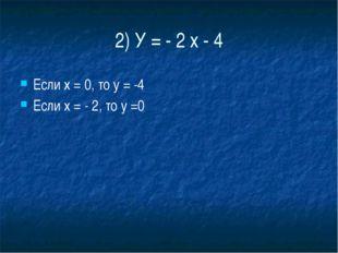 2) У = - 2 х - 4 Если х = 0, то у = -4 Если х = - 2, то у =0