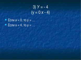 3) У = - 4 (у = 0 х - 4) Если х = 0, то у = … Если х = 4, то у = …