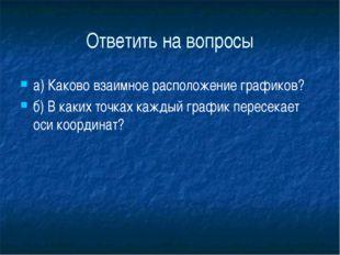Ответить на вопросы а) Каково взаимное расположение графиков?  б) В каких т