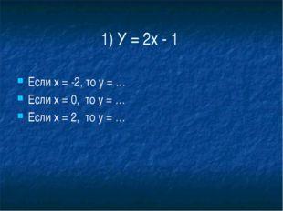 1) У = 2х - 1 Если х = -2, то у = … Если х = 0,  то у = … Если х = 2,  то