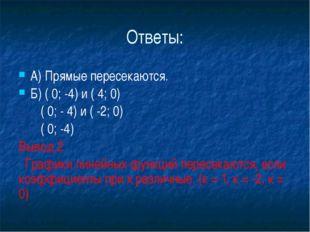 Ответы: А) Прямые пересекаются. Б) ( 0; -4) и ( 4; 0)        ( 0; - 4) и (