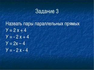 Задание 3 Назвать пары параллельных прямых У = 2 х + 4 У = - 2 х + 4 У =
