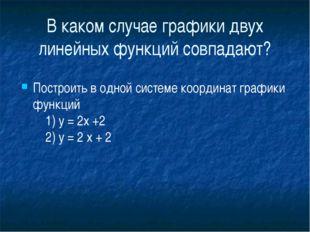 В каком случае графики двух линейных функций совпадают? Построить в одной си