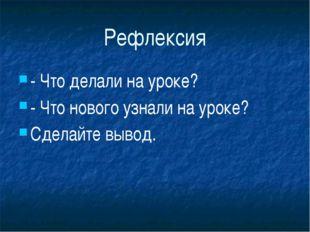 Рефлексия - Что делали на уроке? - Что нового узнали на уроке? Сделайте вы