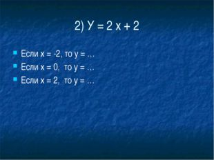 2) У = 2 х + 2 Если х = -2, то у = … Если х = 0,  то у = … Если х = 2,  то