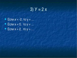 3) У = 2 х Если х = -2, то у = … Если х = 0,  то у = … Если х = 2,  то у = …