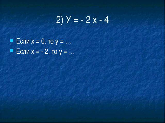 2) У = - 2 х - 4 Если х = 0, то у = … Если х = - 2, то у = …