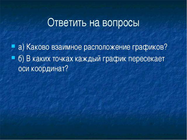 Ответить на вопросы а) Каково взаимное расположение графиков?  б) В каких т...