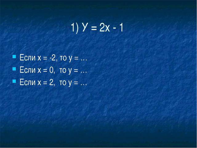 1) У = 2х - 1 Если х = -2, то у = … Если х = 0,  то у = … Если х = 2,  то...