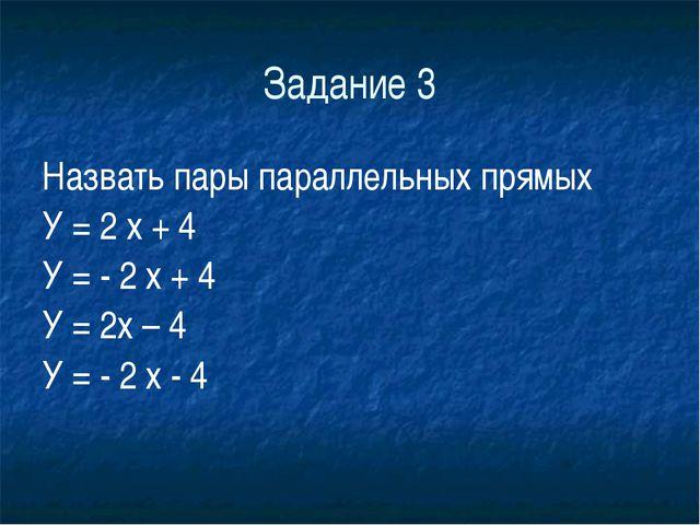 Задание 3 Назвать пары параллельных прямых У = 2 х + 4 У = - 2 х + 4 У =...