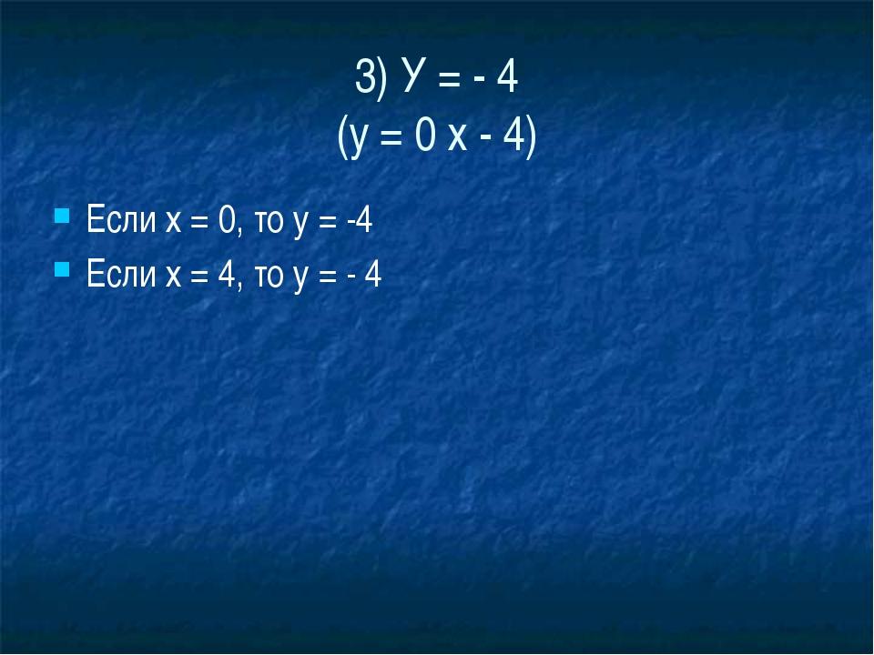 3) У = - 4 (у = 0 х - 4) Если х = 0, то у = -4 Если х = 4, то у = - 4