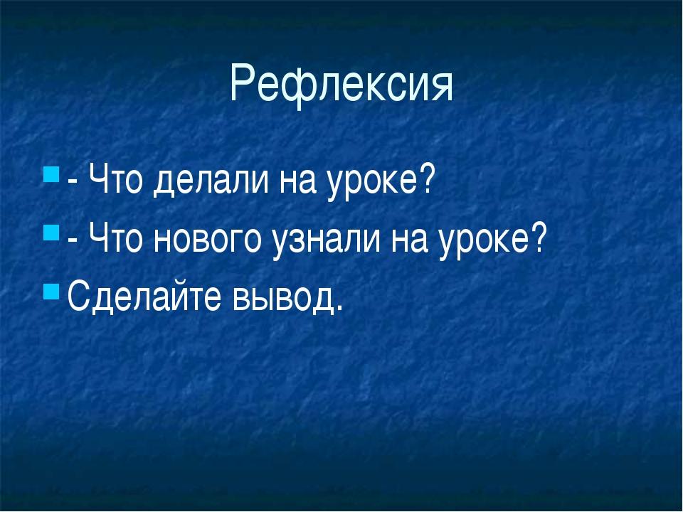 Рефлексия - Что делали на уроке? - Что нового узнали на уроке? Сделайте вы...