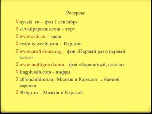 Ресурсы: nyaski. ru - фон 1 сентября sl.wallpapersus.com – торт www.e-tir.ru
