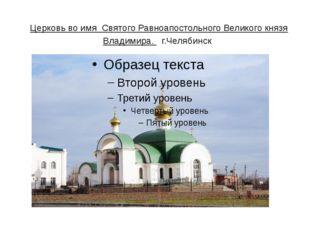Церковь во имя Святого Равноапостольного Великого князя Владимира. г.Челяб