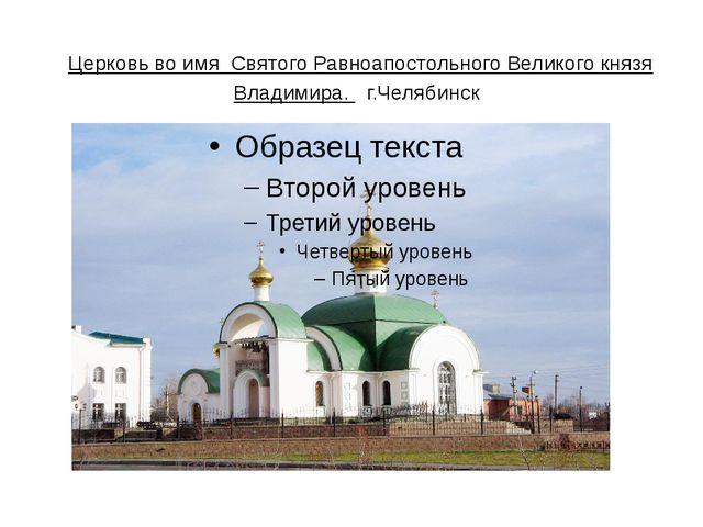 Церковь во имя Святого Равноапостольного Великого князя Владимира. г.Челяб...