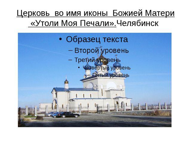Церковь во имя иконы Божией Матери «Утоли Моя Печали».Челябинск