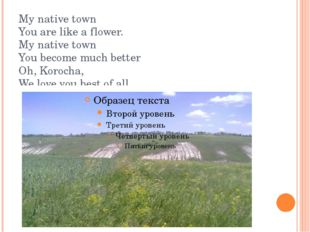 My native town You are like a flower. My native town You become much better O