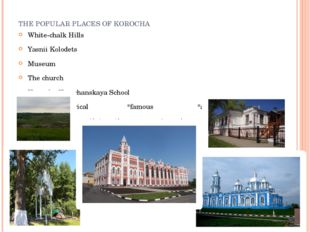 THE POPULAR PLACES OF KOROCHA White-chalk Hills Yasnii Kolodets Museum The ch