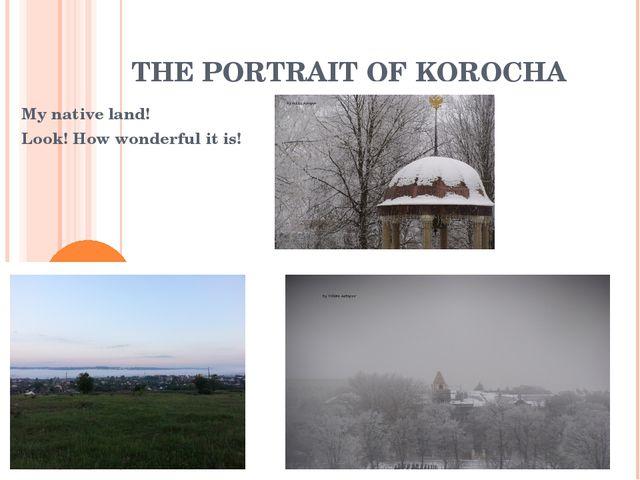 THE PORTRAIT OF KOROCHA My native land! Look! How wonderful it is!