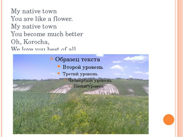 My native town You are like a flower. My native town You become much better O...