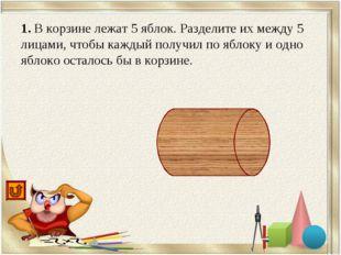 1. В корзине лежат 5 яблок. Разделите их между 5 лицами, чтобы каждый получил