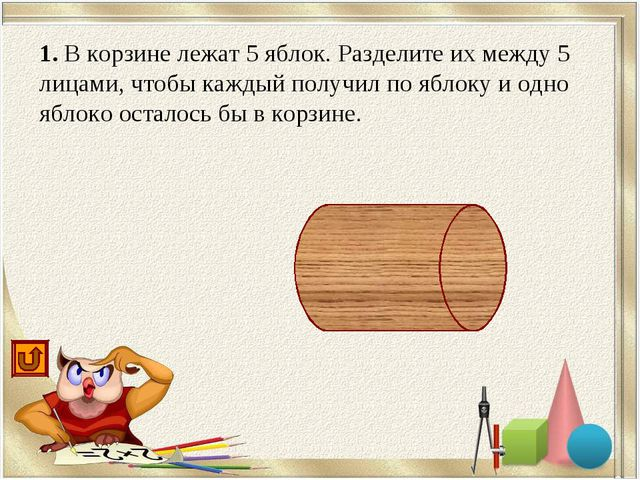 1. В корзине лежат 5 яблок. Разделите их между 5 лицами, чтобы каждый получил...