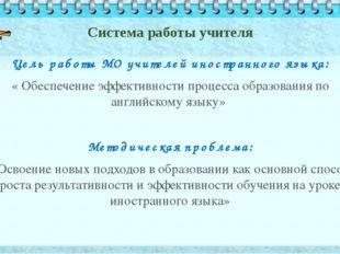 Система работы учителя Цель работы МО учителей иностранного языка: « Обеспече