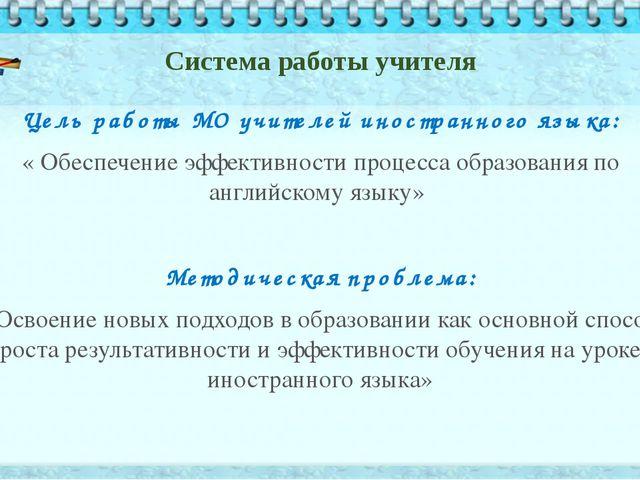 Система работы учителя Цель работы МО учителей иностранного языка: « Обеспече...