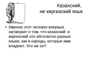 Казахский, не киргизский язык Именно этот человек впервые заговорил о том, чт