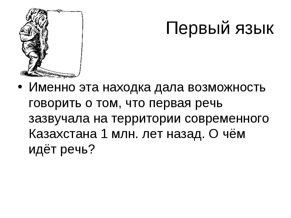 Первый язык Именно эта находка дала возможность говорить о том, что первая ре...