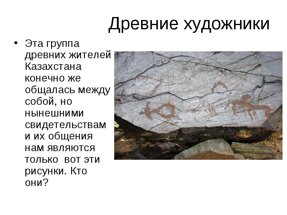 Древние художники Эта группа древних жителей Казахстана конечно же общалась м...