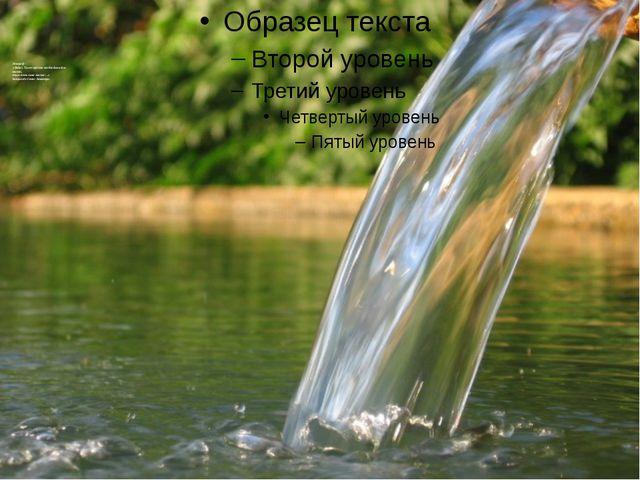 Эпиграф «Вода!.. Ты не просто необходима для жизни, ты и есть сама жизнь!…»...