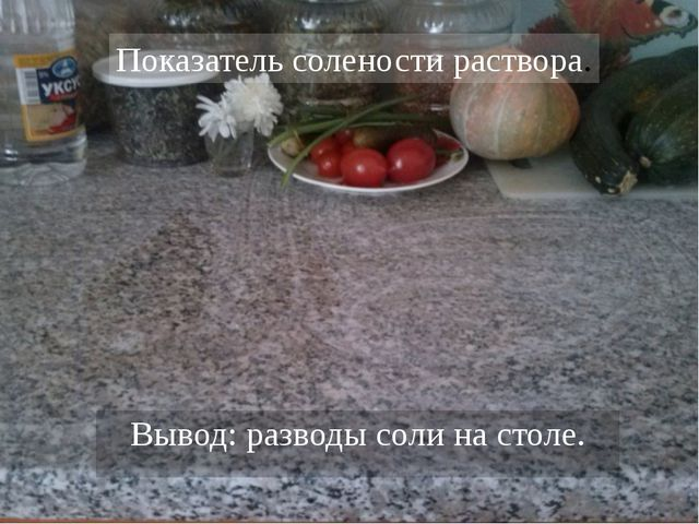 Вывод: разводы соли на столе. Показатель солености раствора.