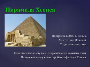 Пирамида Хеопса Построена в 2550г. дон.э. Место: Гиза (Египет). Создатели: