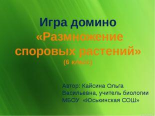 Игра домино «Размножение споровых растений» (6 класс) Автор: Кайсина Ольга Ва