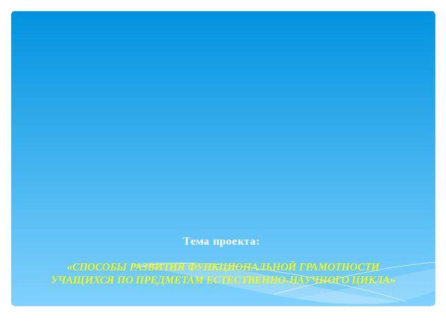 Тема проекта: «СПОСОБЫ РАЗВИТИЯ ФУНКЦИОНАЛЬНОЙ ГРАМОТНОСТИ УЧАЩИХСЯ ПО ПРЕДМ...
