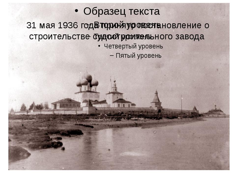 31 мая 1936 года принято постановление о строительстве судостроительного завода