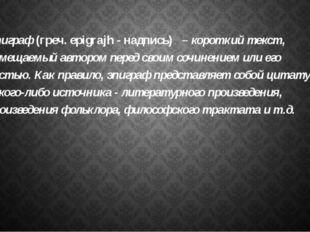 Эпиграф (греч. epigrajh - надпись) – короткий текст, помещаемый автором перед