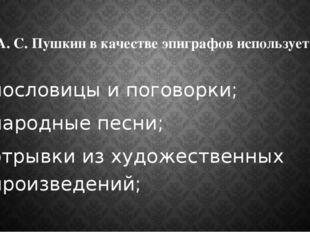 А. С. Пушкин в качестве эпиграфов использует: пословицы и поговорки; народные