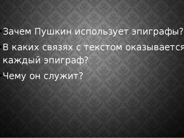 Зачем Пушкин использует эпиграфы? В каких связях с текстом оказывается каждый...