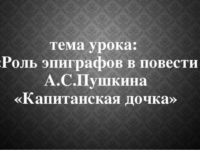 тема урока: «Роль эпиграфов в повести А.С.Пушкина «Капитанская дочка»
