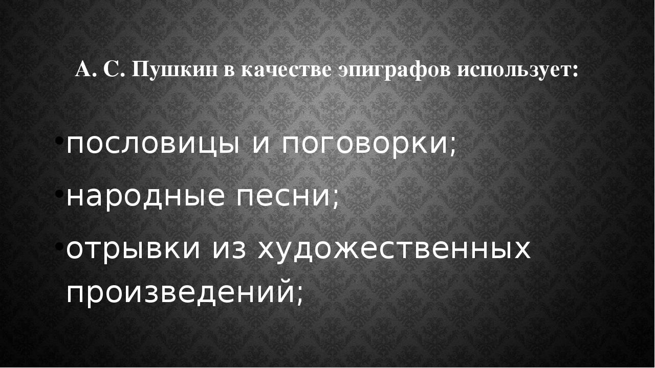 А. С. Пушкин в качестве эпиграфов использует: пословицы и поговорки; народные...