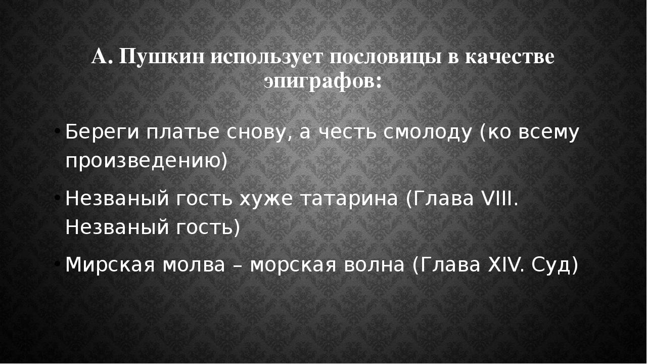 А. Пушкин использует пословицы в качестве эпиграфов: Береги платье снову, а ч...