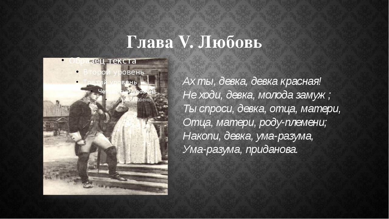 Глава V. Любовь Ах ты, девка, девка красная! Не ходи, девка, молода замуж; Ты...