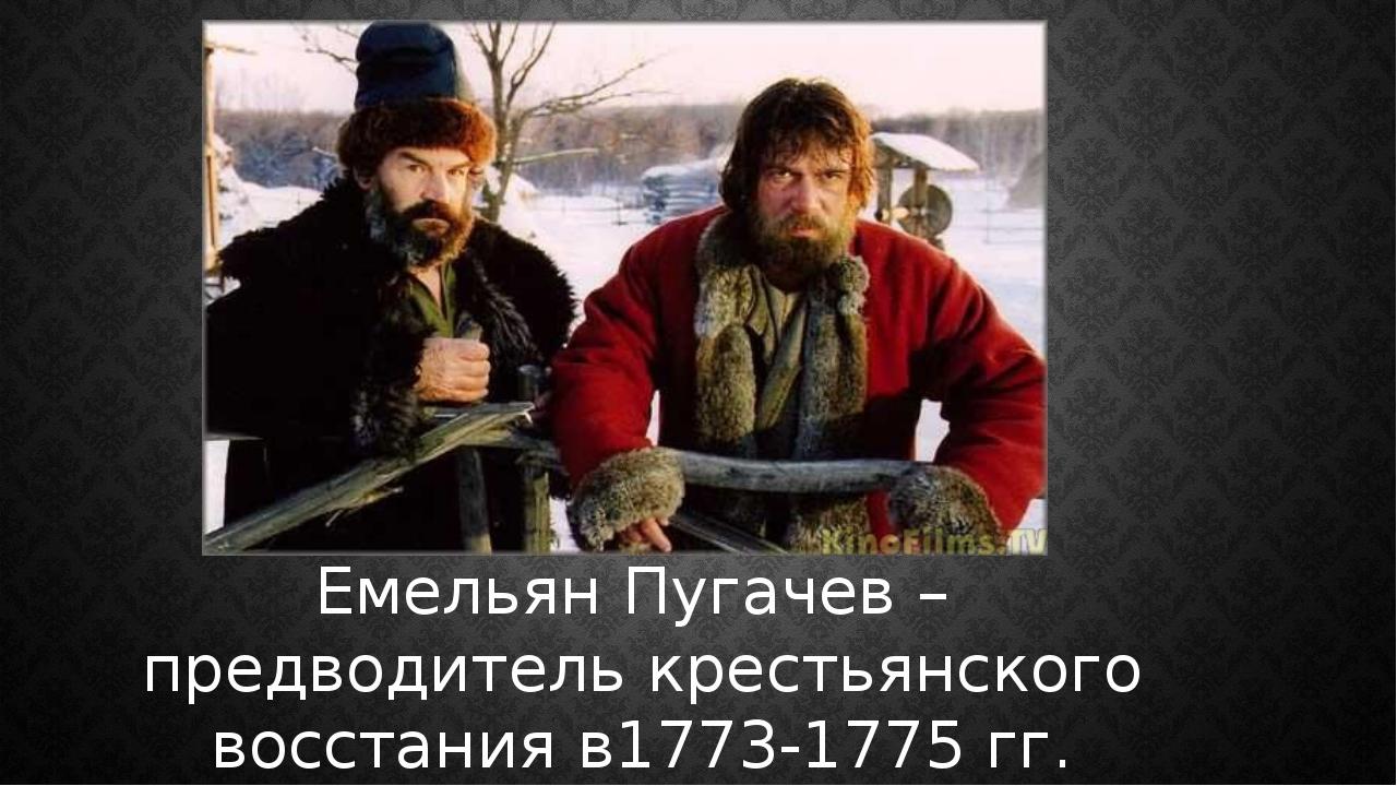 Емельян Пугачев – предводитель крестьянского восстания в1773-1775 гг.