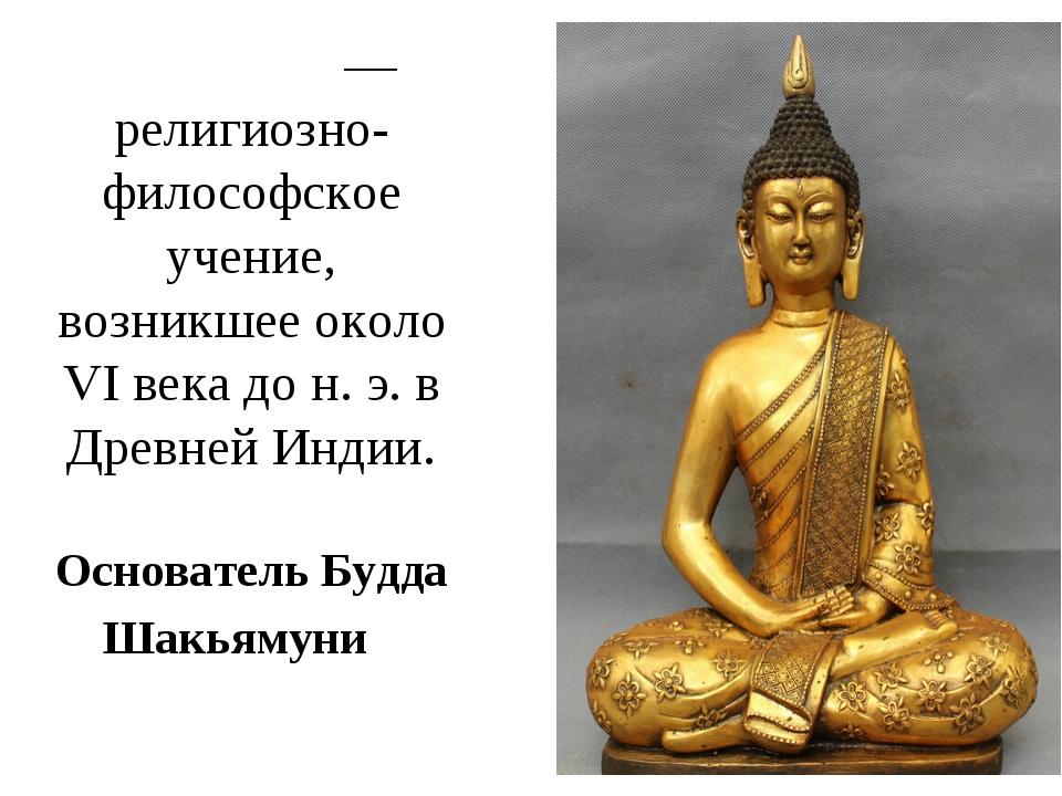 Будди́зм— религиозно-философское учение, возникшее около VI века до н. э. в...