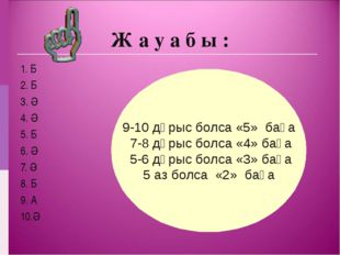 Ж а у а б ы : 1. Б 2. Б 3. Ә 4. Ә 5. Б 6. Ә 7. Ә 8. Б 9. А 10.Ә 9-10 дұрыс бо