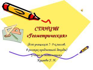СТАНЦИЯ «Геометрическая» (для учащихся 7- 9 классов, в рамках предметной дека