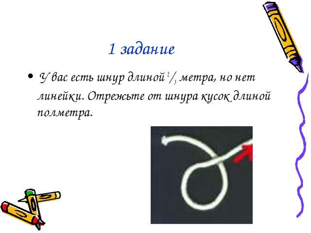 1 задание У вас есть шнур длиной 2/3 метра, но нет линейки. Отрежьте от шнура...