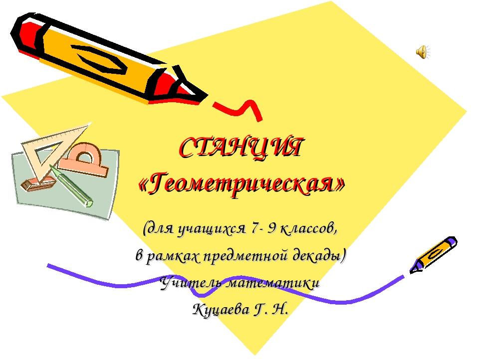 СТАНЦИЯ «Геометрическая» (для учащихся 7- 9 классов, в рамках предметной дека...